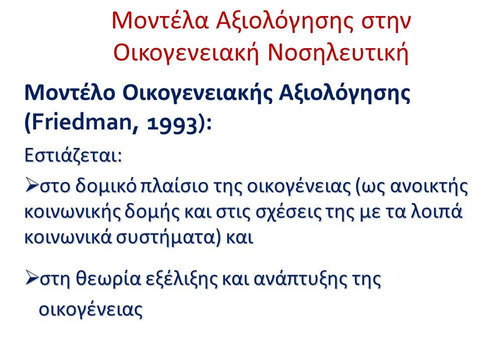 Μοντέλα Αξιολόγησης στην Οικογενειακή Νοσηλευτική Μοντέλο Οικογενειακής Αξιολόγησης ( Friedman, 1993) :Εστιάζεται:  στο δομικό πλαίσιο της οικογένειας (ως ανοικτής κοινωνικής δομής και στις σχέσεις της με τα λοιπά κοινωνικά συστήματα) και  στη θεωρία εξέλιξης και ανάπτυξης της οικογένειας οικογένειας