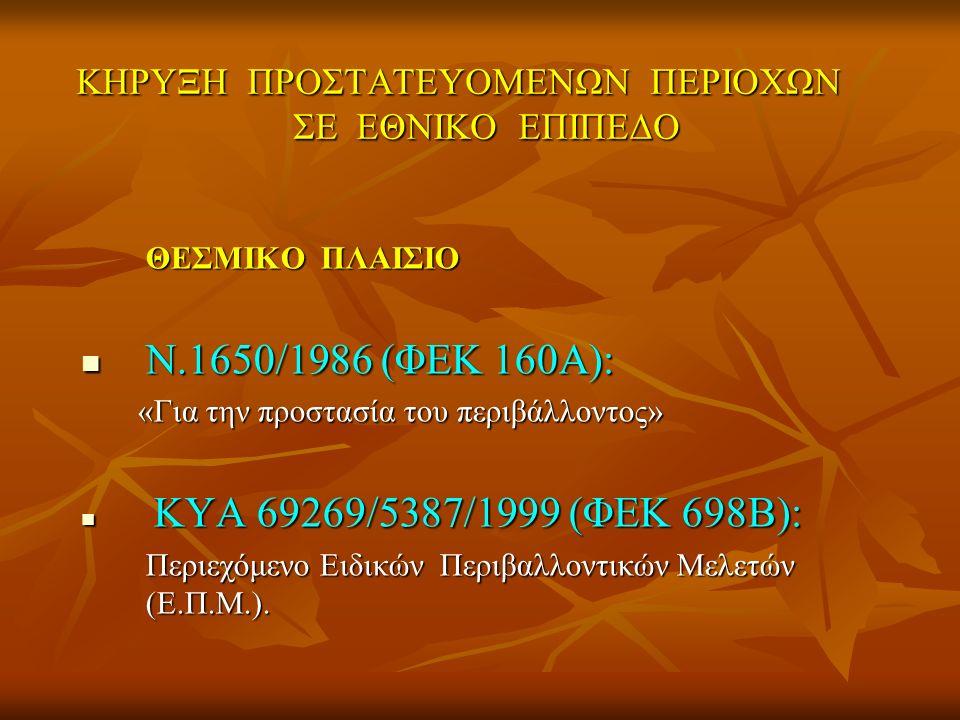 ΚΗΡΥΞΗ ΠΡΟΣΤΑΤΕΥΟΜΕΝΩΝ ΠΕΡΙΟΧΩΝ ΣΕ ΕΘΝΙΚΟ ΕΠΙΠΕΔΟ ΘΕΣΜΙΚΟ ΠΛΑΙΣΙΟ Ν.1650/1986 (ΦΕΚ 160Α): Ν.1650/1986 (ΦΕΚ 160Α): «Για την προστασία του περιβάλλοντος» «Για την προστασία του περιβάλλοντος» ΚΥΑ 69269/5387/1999 (ΦΕΚ 698Β): ΚΥΑ 69269/5387/1999 (ΦΕΚ 698Β): Περιεχόμενο Ειδικών Περιβαλλοντικών Μελετών (Ε.Π.Μ.).