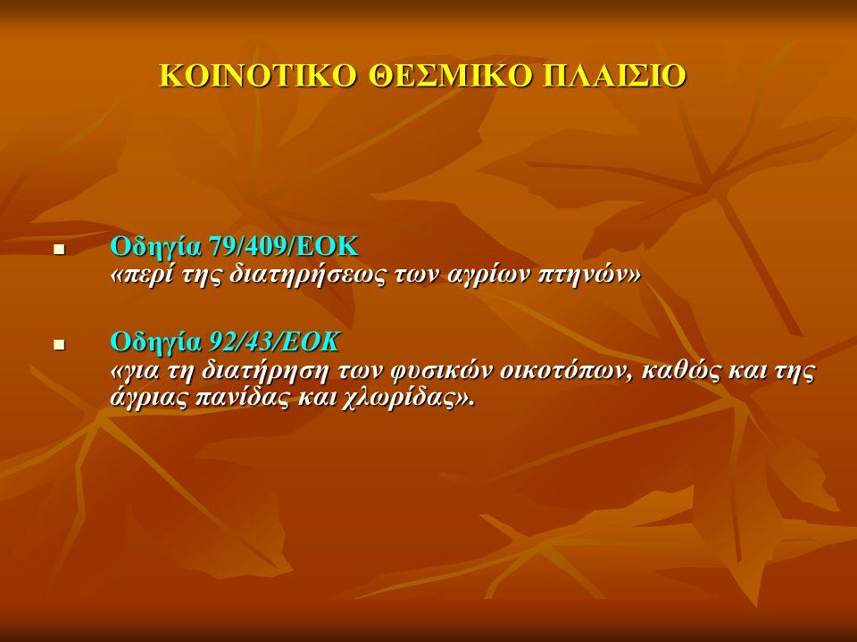 ΚΟΙΝΟΤΙΚΟ ΘΕΣΜΙΚΟ ΠΛΑΙΣΙΟ Οδηγία 79/409/ΕΟΚ «περί της διατηρήσεως των αγρίων πτηνών» Οδηγία 79/409/ΕΟΚ «περί της διατηρήσεως των αγρίων πτηνών» Οδηγία 92/43/ΕΟΚ «για τη διατήρηση των φυσικών οικοτόπων, καθώς και της άγριας πανίδας και χλωρίδας».