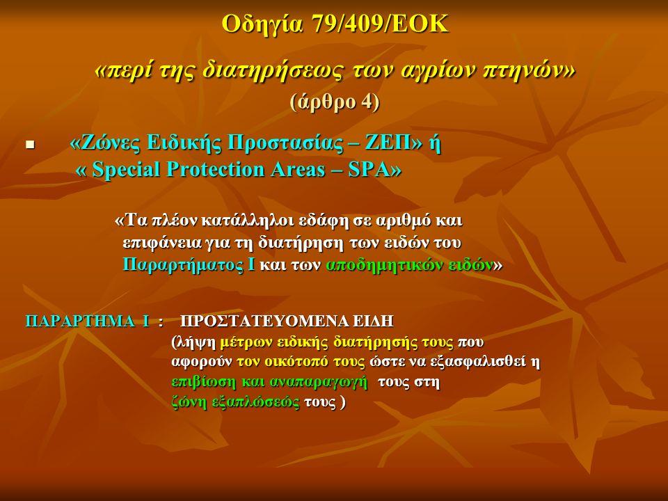 Οδηγία 79/409/ΕΟΚ «περί της διατηρήσεως των αγρίων πτηνών» (άρθρο 4) «Ζώνες Ειδικής Προστασίας – ΖΕΠ» ή «Ζώνες Ειδικής Προστασίας – ΖΕΠ» ή « Special Protection Areas – SPA» « Special Protection Areas – SPA» «Τα πλέον κατάλληλοι εδάφη σε αριθμό και «Τα πλέον κατάλληλοι εδάφη σε αριθμό και επιφάνεια για τη διατήρηση των ειδών του επιφάνεια για τη διατήρηση των ειδών του Παραρτήματος Ι και των αποδημητικών ειδών» Παραρτήματος Ι και των αποδημητικών ειδών» ΠΑΡΑΡΤΗΜΑ Ι : ΠΡΟΣΤΑΤΕΥΟΜΕΝΑ ΕΙΔΗ (λήψη μέτρων ειδικής διατήρησής τους που (λήψη μέτρων ειδικής διατήρησής τους που αφορούν τον οικότοπό τους ώστε να εξασφαλισθεί η αφορούν τον οικότοπό τους ώστε να εξασφαλισθεί η επιβίωση και αναπαραγωγή τους στη επιβίωση και αναπαραγωγή τους στη ζώνη εξαπλώσεώς τους ) ζώνη εξαπλώσεώς τους )