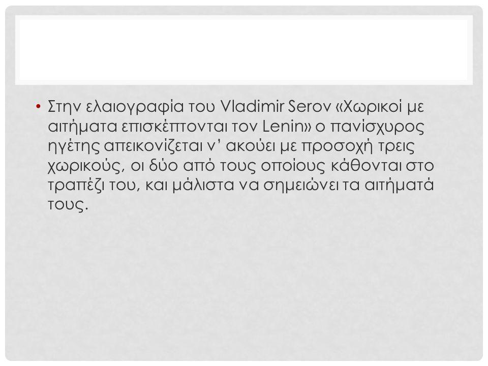 Στην ελαιογραφία του Vladimir Serov «Χωρικοί με αιτήματα επισκέπτονται τον Lenin» ο πανίσχυρος ηγέτης απεικονίζεται ν' ακούει με προσοχή τρεις χωρικού