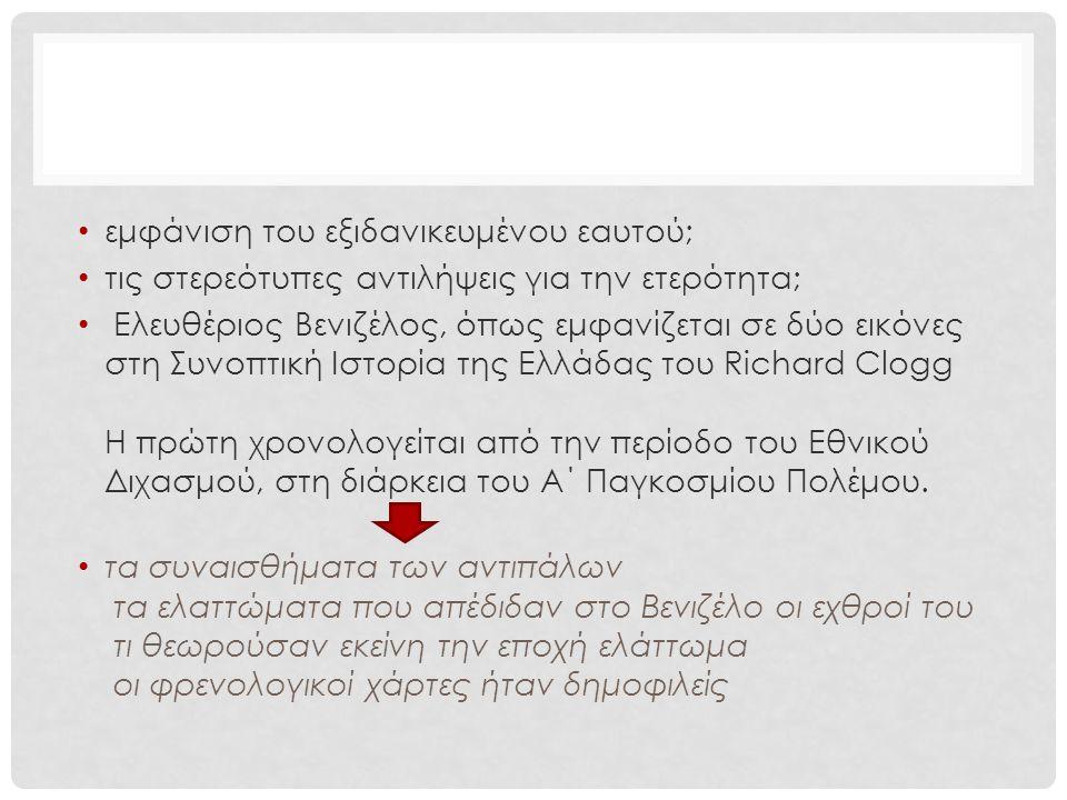 εμφάνιση του εξιδανικευμένου εαυτού; τις στερεότυπες αντιλήψεις για την ετερότητα; Ελευθέριος Βενιζέλος, όπως εμφανίζεται σε δύο εικόνες στη Συνοπτική Ιστορία της Ελλάδας του Richard Clogg Η πρώτη χρονολογείται από την περίοδο του Εθνικού Διχασμού, στη διάρκεια του Α΄ Παγκοσμίου Πολέμου.