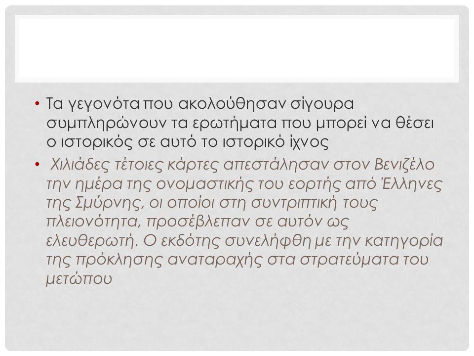 Τα γεγονότα που ακολούθησαν σίγουρα συμπληρώνουν τα ερωτήματα που μπορεί να θέσει ο ιστορικός σε αυτό το ιστορικό ίχνος Χιλιάδες τέτοιες κάρτες απεστάλησαν στον Βενιζέλο την ημέρα της ονομαστικής του εορτής από Έλληνες της Σμύρνης, οι οποίοι στη συντριπτική τους πλειονότητα, προσέβλεπαν σε αυτόν ως ελευθερωτή.