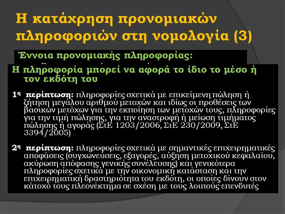 Η κατάχρηση προνομιακών πληροφοριών στη νομολογία (3) Έννοια προνομιακής πληροφορίας: «Ο προνομιακός χαρακτήρας της πληροφορίας πρέπει να αποδίδεται σε εκείνη την πληροφορία η οποία δίνει στον κάτοχό της ένα πλεονέκτημα, ώστε αυτός να είναι σε θέση να πραγματοποιήσει για τον εαυτό του ή τρίτο, οφέλη από τη διενέργεια συναλλαγών, τα οποία μπορούν να αντληθούν λόγω του ότι η πληροφορία, δεν είναι γνωστή στο ευρύ επενδυτικό κοινό» Η πληροφορία μπορεί να αφορά το ίδιο το μέσο ή τον εκδότη του 1 η περίπτωση: πληροφορίες σχετικά με επικείμενη πώληση ή ζήτηση μεγάλου αριθμού μετοχών και ιδίως οι προθέσεις των βασικών μετόχων για την εκποίηση των μετοχών τους, πληροφορίες για την τιμή πώλησης, για την αναστροφή ή μείωση τιμήματος πώλησης ή αγοράς (ΣτΕ 1203/2006, ΣτΕ 230/2009, ΣτΕ 3394/2005) 2 η περίπτωση: πληροφορίες σχετικά με σημαντικές επιχειρηματικές αποφάσεις (συγχωνεύσεις, εξαγορές, αύξηση μετοχικού κεφαλαίου, ακύρωση απόφασης γενικής συνέλευσης) και γενικότερα πληροφορίες σχετικά με την οικονομική κατάσταση και την επιχειρηματική δραστηριότητα του εκδότη, οι οποίες δίνουν στον κάτοχό τους πλεονέκτημα σε σχέση με τους λοιπούς επενδυτές