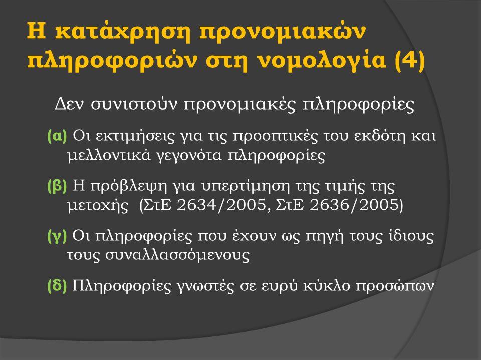 Η κατάχρηση προνομιακών πληροφοριών στη νομολογία (4) Δεν συνιστούν προνομιακές πληροφορίες (α) Οι εκτιμήσεις για τις προοπτικές του εκδότη και μελλοντικά γεγονότα πληροφορίες (β) Η πρόβλεψη για υπερτίμηση της τιμής της μετοχής (ΣτΕ 2634/2005, ΣτΕ 2636/2005) (γ) Οι πληροφορίες που έχουν ως πηγή τους ίδιους τους συναλλασσόμενους (δ) Πληροφορίες γνωστές σε ευρύ κύκλο προσώπων