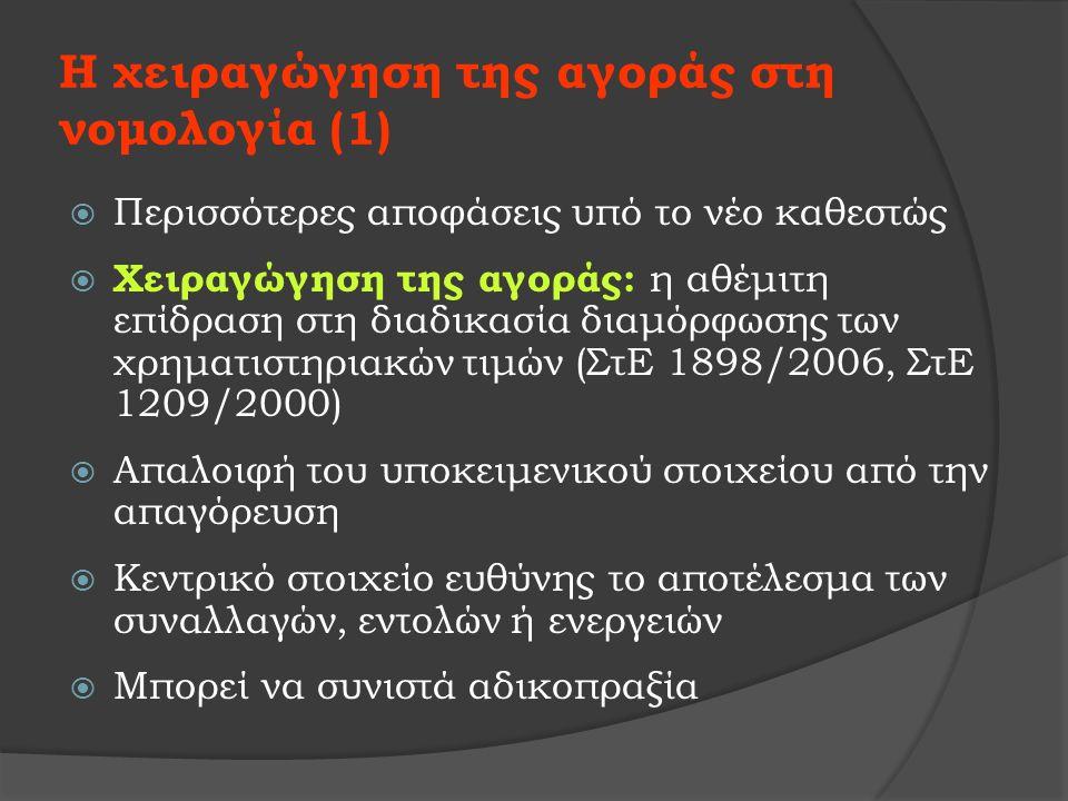 Η χειραγώγηση της αγοράς στη νομολογία (1)  Περισσότερες αποφάσεις υπό το νέο καθεστώς  Χειραγώγηση της αγοράς: η αθέμιτη επίδραση στη διαδικασία διαμόρφωσης των χρηματιστηριακών τιμών (ΣτΕ 1898/2006, ΣτΕ 1209/2000)  Απαλοιφή του υποκειμενικού στοιχείου από την απαγόρευση  Κεντρικό στοιχείο ευθύνης το αποτέλεσμα των συναλλαγών, εντολών ή ενεργειών  Μπορεί να συνιστά αδικοπραξία