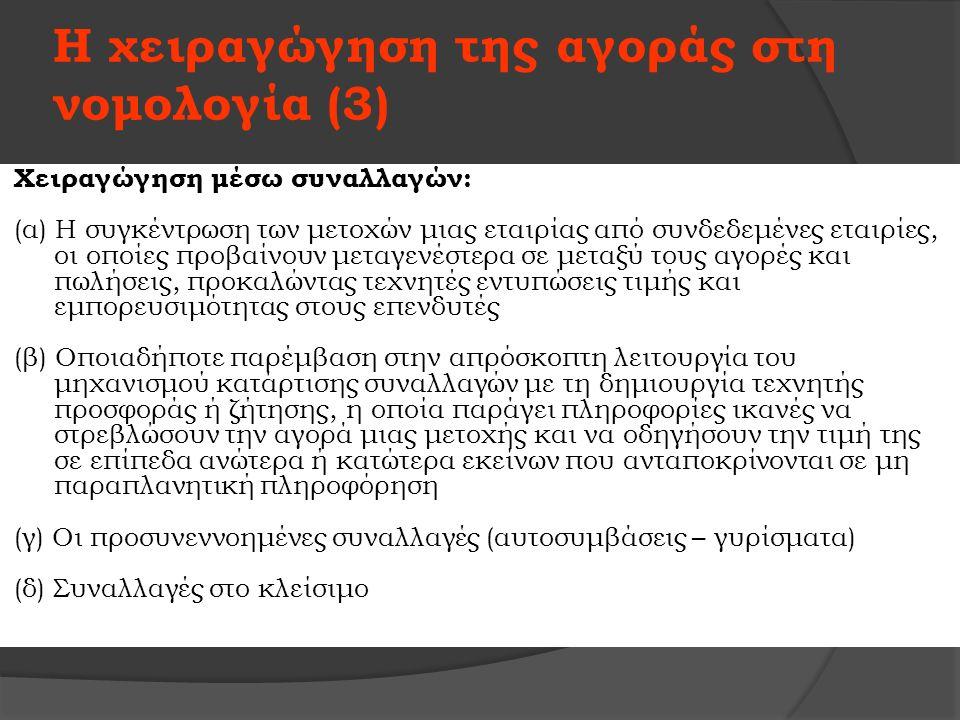 Η χειραγώγηση της αγοράς στη νομολογία (3) Χειραγώγηση μέσω συναλλαγών: (α) Η συγκέντρωση των μετοχών μιας εταιρίας από συνδεδεμένες εταιρίες, οι οποίες προβαίνουν μεταγενέστερα σε μεταξύ τους αγορές και πωλήσεις, προκαλώντας τεχνητές εντυπώσεις τιμής και εμπορευσιμότητας στους επενδυτές (β) Οποιαδήποτε παρέμβαση στην απρόσκοπτη λειτουργία του μηχανισμού κατάρτισης συναλλαγών με τη δημιουργία τεχνητής προσφοράς ή ζήτησης, η οποία παράγει πληροφορίες ικανές να στρεβλώσουν την αγορά μιας μετοχής και να οδηγήσουν την τιμή της σε επίπεδα ανώτερα ή κατώτερα εκείνων που ανταποκρίνονται σε μη παραπλανητική πληροφόρηση (γ) Οι προσυνεννοημένες συναλλαγές (αυτοσυμβάσεις – γυρίσματα) (δ) Συναλλαγές στο κλείσιμο