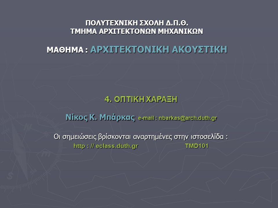 ΠΟΛΥΤΕΧΝΙΚΗ ΣΧΟΛΗ Δ.Π.Θ. ΤΜΗΜΑ ΑΡΧΙΤΕΚΤΟΝΩΝ ΜΗΧΑΝΙΚΩΝ ΜΑΘΗΜΑ : ΑΡΧΙΤΕΚΤΟΝΙΚΗ ΑΚΟΥΣΤΙΚΗ 4. ΟΠΤΙΚΗ ΧΑΡΑΞΗ Νίκος Κ. Μπάρκας e-mail : nbarkas@arch.duth.gr