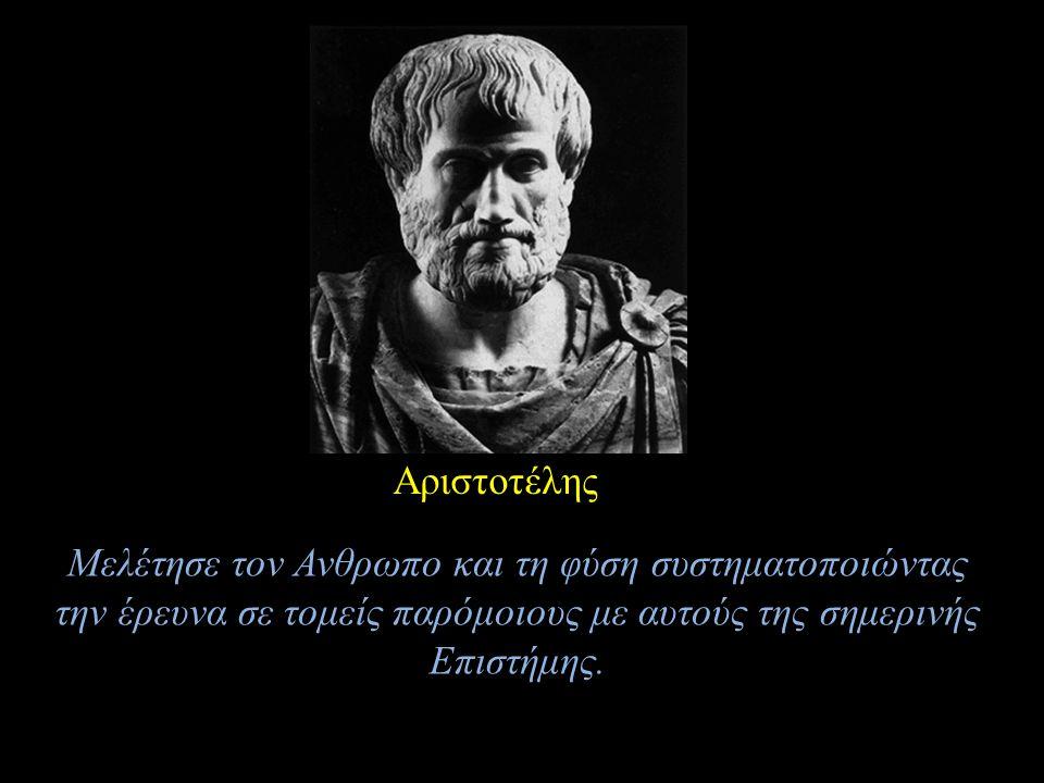 Αριστοτέλης Μελέτησε τον Ανθρωπο και τη φύση συστηματοποιώντας την έρευνα σε τομείς παρόμοιους με αυτούς της σημερινής Επιστήμης.