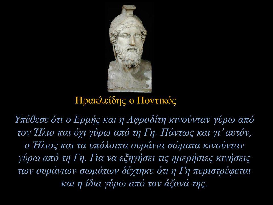 Ηρακλείδης ο Ποντικός Υπέθεσε ότι ο Ερμής και η Αφροδίτη κινούνταν γύρω από τον Ήλιο και όχι γύρω από τη Γη. Πάντως και γι' αυτόν, ο Ήλιος και τα υπόλ