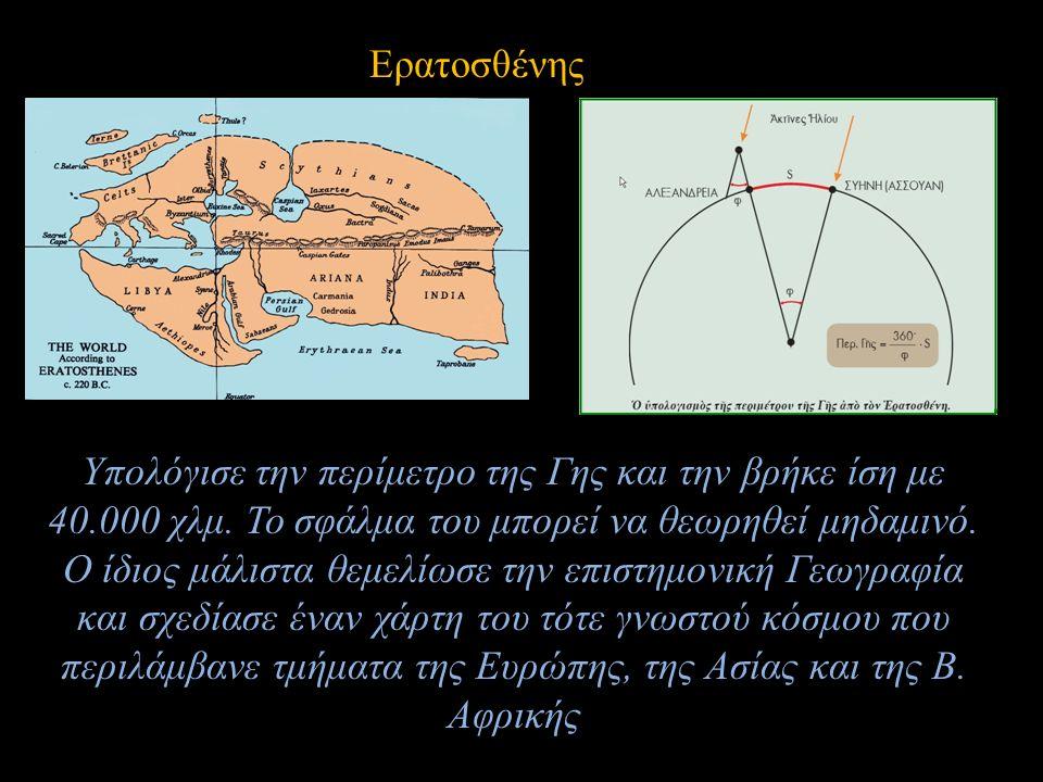 Ερατοσθένης Υπολόγισε την περίμετρο της Γης και την βρήκε ίση με 40.000 χλμ. Το σφάλμα του μπορεί να θεωρηθεί μηδαμινό. Ο ίδιος μάλιστα θεμελίωσε την