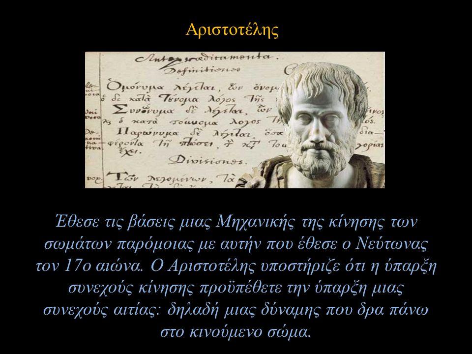 Αριστοτέλης Έθεσε τις βάσεις μιας Μηχανικής της κίνησης των σωμάτων παρόμοιας με αυτήν που έθεσε ο Νεύτωνας τον 17ο αιώνα. Ο Αριστοτέλης υποστήριζε ότ