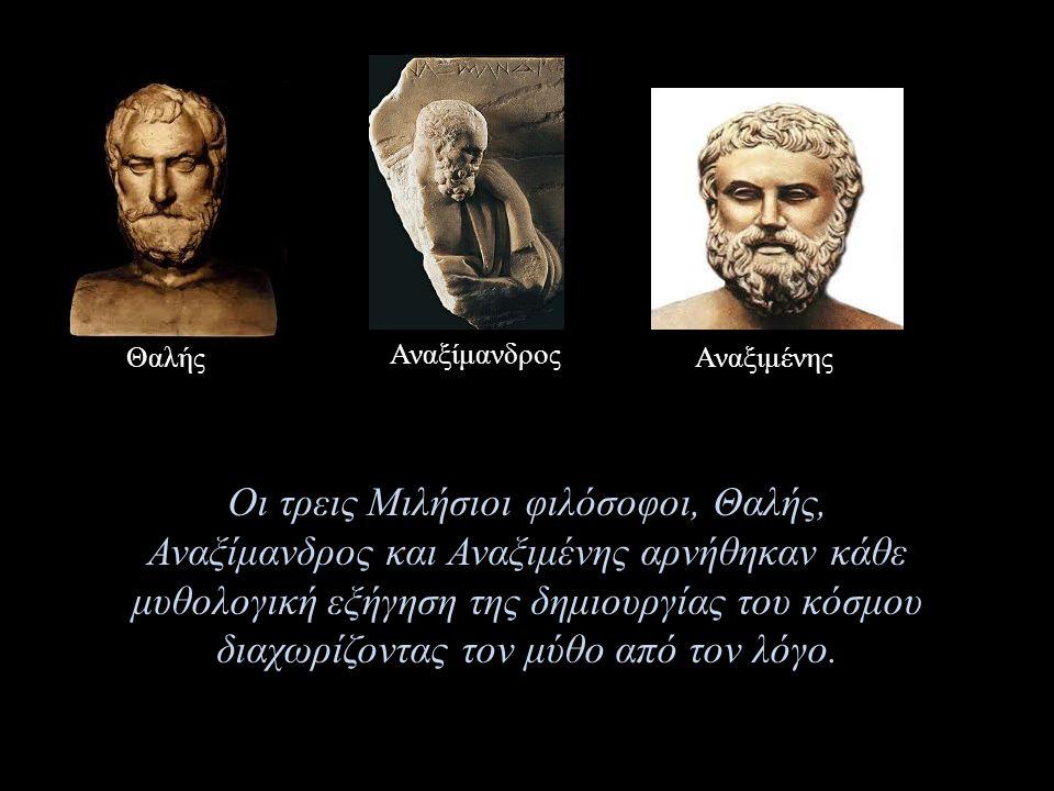 Θαλής Αναξίμανδρος Αναξιμένης Οι τρεις Μιλήσιοι φιλόσοφοι, Θαλής, Αναξίμανδρος και Αναξιμένης αρνήθηκαν κάθε μυθολογική εξήγηση της δημιουργίας του κόσμου διαχωρίζοντας τον μύθο από τον λόγο.