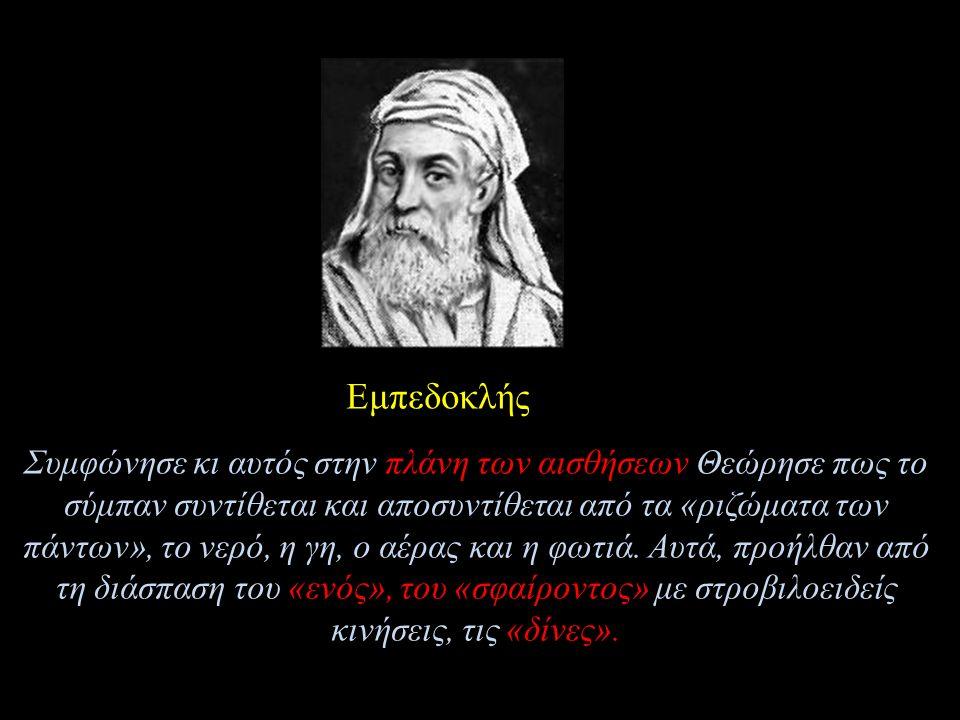 Εμπεδοκλής Συμφώνησε κι αυτός στην πλάνη των αισθήσεων Θεώρησε πως το σύμπαν συντίθεται και αποσυντίθεται από τα «ριζώματα των πάντων», το νερό, η γη, ο αέρας και η φωτιά.