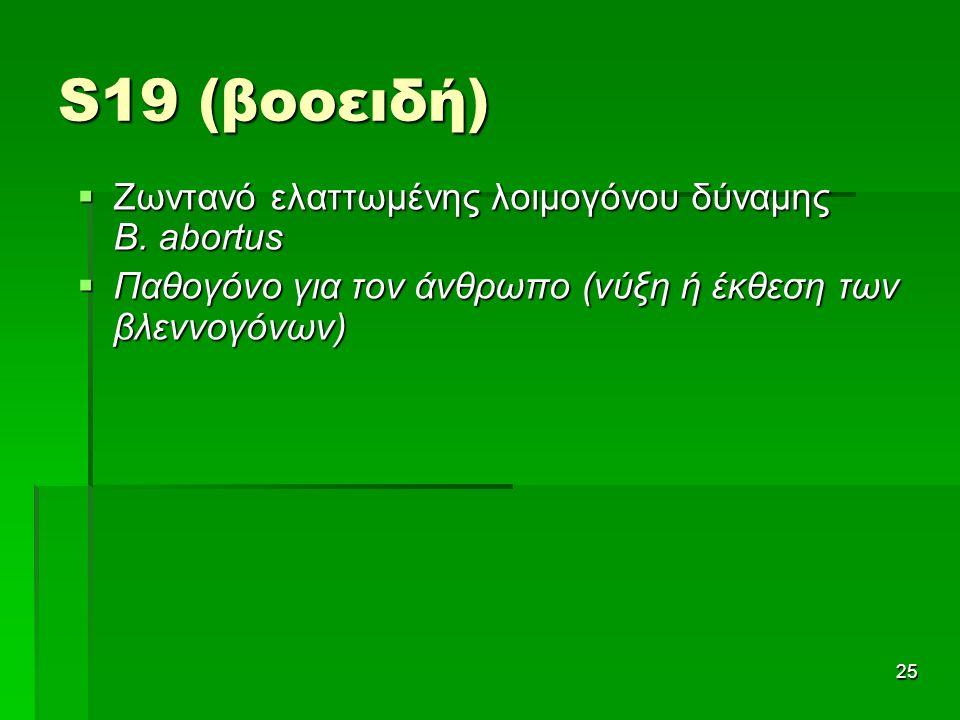 S19 (βοοειδή) 25  Ζωντανό ελαττωμένης λοιμογόνου δύναμης B. abortus  Παθογόνο για τον άνθρωπο (νύξη ή έκθεση των βλεννογόνων)