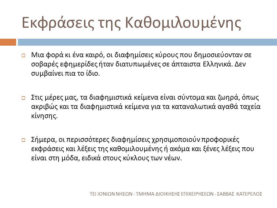 Εκφράσεις της Καθομιλουμένης ΤΕΙ ΙΟΝΙΩΝ ΝΗΣΩΝ - ΤΜΗΜΑ ΔΙΟΙΚΗΣΗΣ ΕΠΙΧΕΙΡΗΣΕΩΝ - ΣΑΒΒΑΣ ΚΑΤΕΡΕΛΟΣ  Μια φορά κι ένα καιρό, οι διαφημίσεις κύρους που δημοσιεύονταν σε σοβαρές εφημερίδες ήταν διατυπωμένες σε άπταιστα Ελληνικά.