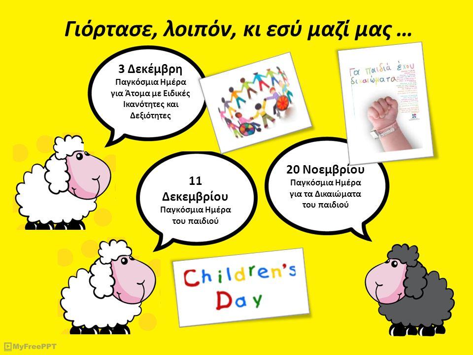 Γιόρτασε, λοιπόν, κι εσύ μαζί μας … 11 Δεκεμβρίου Παγκόσμια Ημέρα του παιδιού 3 Δεκέμβρη Παγκόσμια Ημέρα για Άτομα με Ειδικές Ικανότητες και Δεξιότητες 20 Νοεμβρίου Παγκόσμια Ημέρα για τα Δικαιώματα του παιδιού