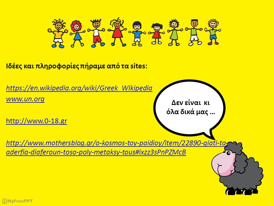 Ιδέες και πληροφορίες πήραμε από τα sites: https://en.wikipedia.org/wiki/Greek_Wikipedia www.un.org http://www.0-18.gr http://www.mothersblog.gr/o-kos