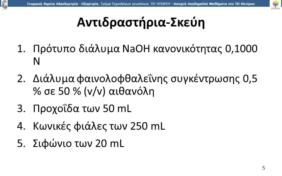 5 Γεωργική Χημεία Αλκαλιμετρία - Οξυμετρία, Τμήμα Τεχνολόγων γεωπόνων, ΤΕΙ ΗΠΕΙΡΟΥ - Ανοιχτά Ακαδημαϊκά Μαθήματα στο ΤΕΙ Ηπείρου Αντιδραστήρια-Σκεύη 1.Πρότυπο διάλυμα NaOH κανονικότητας 0,1000 Ν 2.Διάλυμα φαινολοφθαλεΐνης συγκέντρωσης 0,5 % σε 50 % (v/v) αιθανόλη 3.Προχοΐδα των 50 mL 4.Κωνικές φιάλες των 250 mL 5.Σιφώνιο των 20 mL 5