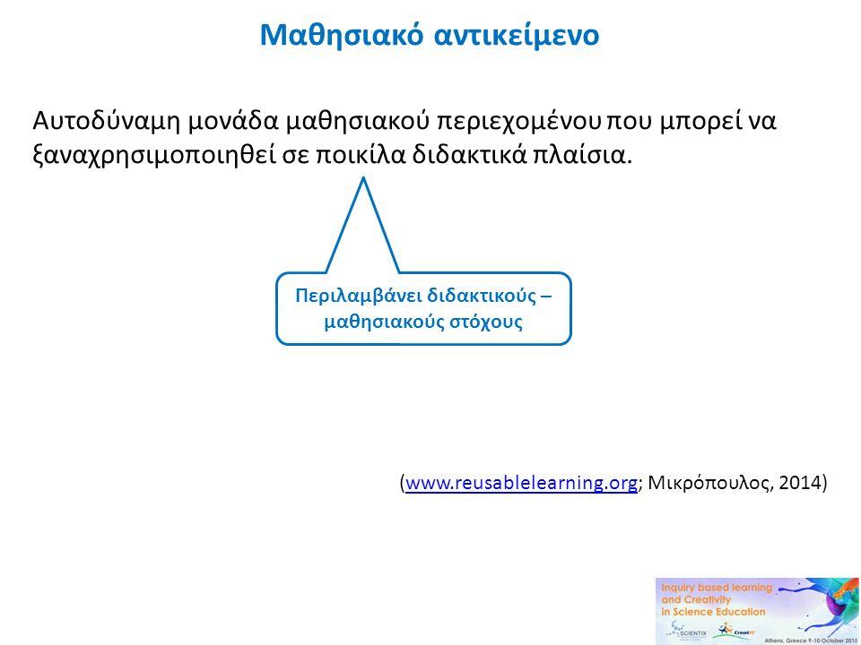 Μαθησιακό αντικείμενο Αυτοδύναμη μονάδα μαθησιακού περιεχομένου που μπορεί να ξαναχρησιμοποιηθεί σε ποικίλα διδακτικά πλαίσια. (www.reusablelearning.o