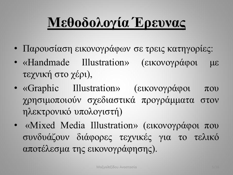 Μεθοδολογία Έρευνας Παρουσίαση εικονογράφων σε τρεις κατηγορίες: «Handmade Illustration» (εικονογράφοι με τεχνική στο χέρι), «Graphic Illustration» (εικονογράφοι που χρησιμοποιούν σχεδιαστικά προγράμματα στον ηλεκτρονικό υπολογιστή) «Mixed Media Illustration» (εικονογράφοι που συνδυάζουν διάφορες τεχνικές για το τελικό αποτέλεσμα της εικονογράφησης).