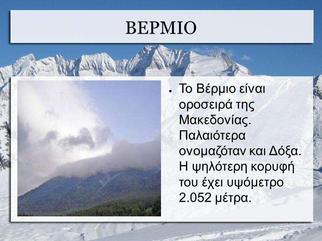ΒΕΡΜΙΟ ● Το Βέρμιο είναι οροσειρά της Μακεδονίας. Παλαιότερα ονομαζόταν και Δόξα.