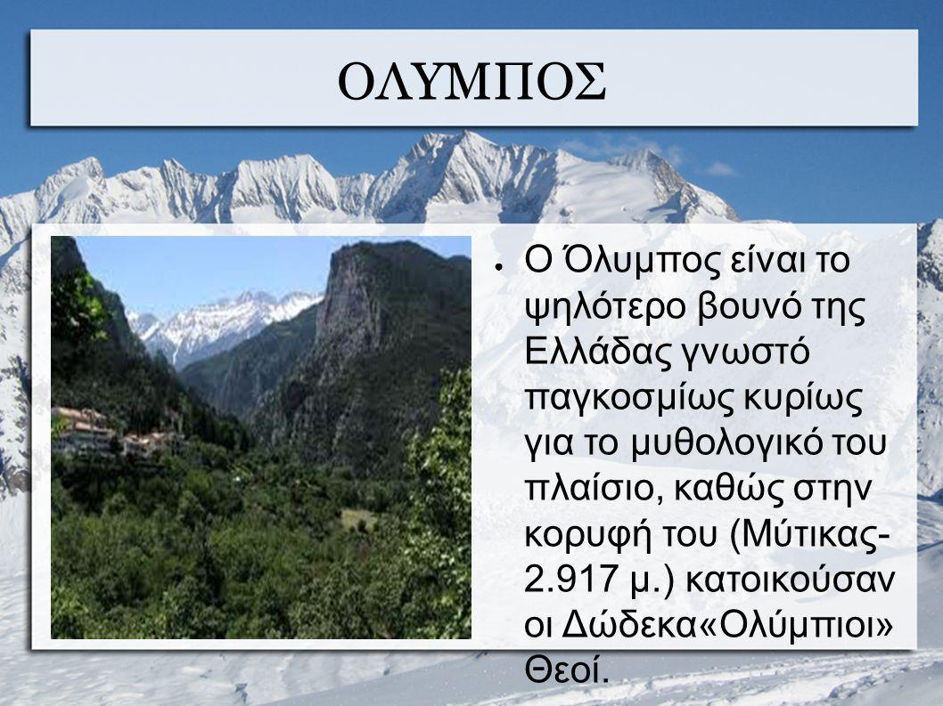ΟΛΥΜΠΟΣ ● Ο Όλυμπος είναι το ψηλότερο βουνό της Ελλάδας γνωστό παγκοσμίως κυρίως για το μυθολογικό του πλαίσιο, καθώς στην κορυφή του (Μύτικας- 2.917 μ.) κατοικούσαν οι Δώδεκα«Ολύμπιοι» Θεοί.