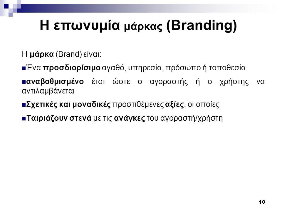 10 Η μάρκα (Brand) είναι: Ένα προσδιορίσιμο αγαθό, υπηρεσία, πρόσωπο ή τοποθεσία αναβαθμισμένο έτσι ώστε ο αγοραστής ή ο χρήστης να αντιλαμβάνεται Σχετικές και μοναδικές προστιθέμενες αξίες, οι οποίες Ταιριάζουν στενά με τις ανάγκες του αγοραστή/χρήστη Η επωνυμία μάρκας (Branding)