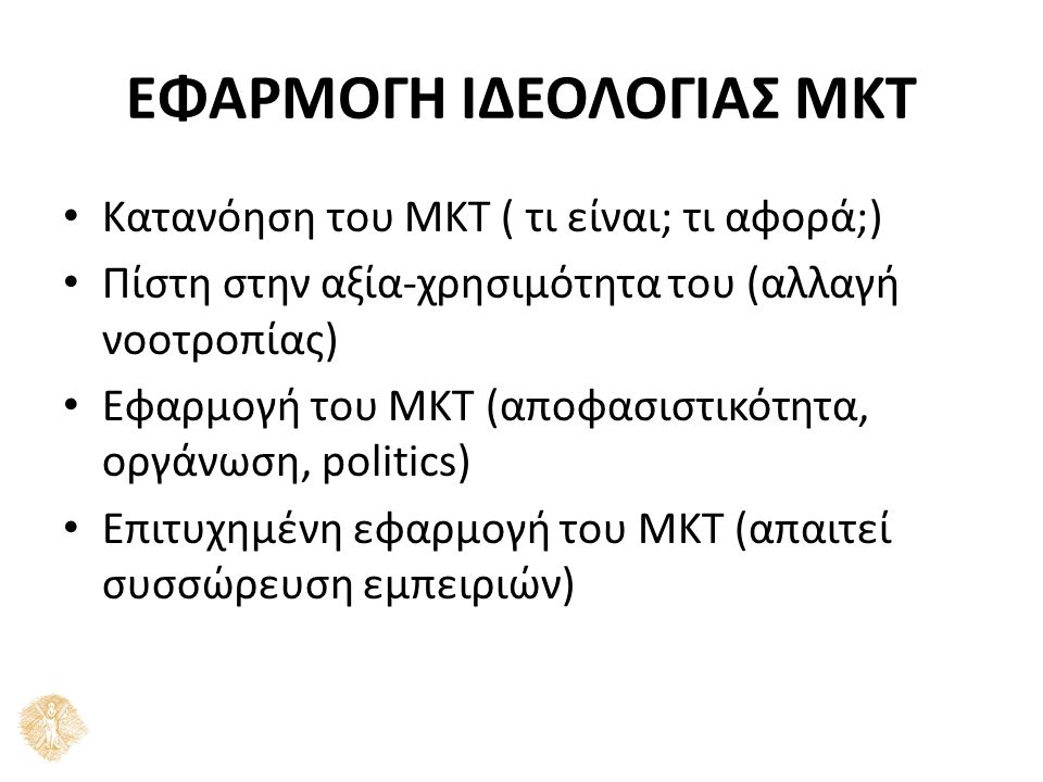 ΕΦΑΡΜΟΓΗ ΙΔΕΟΛΟΓΙΑΣ ΜΚΤ Κατανόηση του ΜΚΤ ( τι είναι; τι αφορά;) Πίστη στην αξία-χρησιμότητα του (αλλαγή νοοτροπίας) Εφαρμογή του ΜΚΤ (αποφασιστικότητα, οργάνωση, politics) Επιτυχημένη εφαρμογή του ΜΚΤ (απαιτεί συσσώρευση εμπειριών)