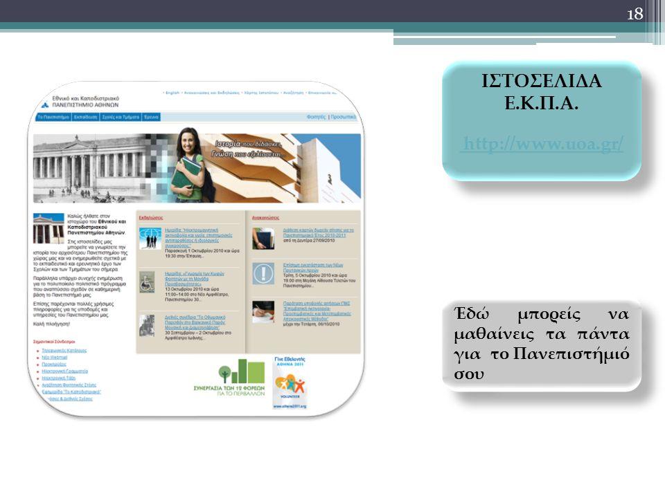 18 ΙΣΤΟΣΕΛΙΔΑ Ε.Κ.Π.Α. http://www.uoa.gr/ ΙΣΤΟΣΕΛΙΔΑ Ε.Κ.Π.Α. http://www.uoa.gr/ Έδώ μπορείς να μαθαίνεις τα πάντα για το Πανεπιστήμιό σου