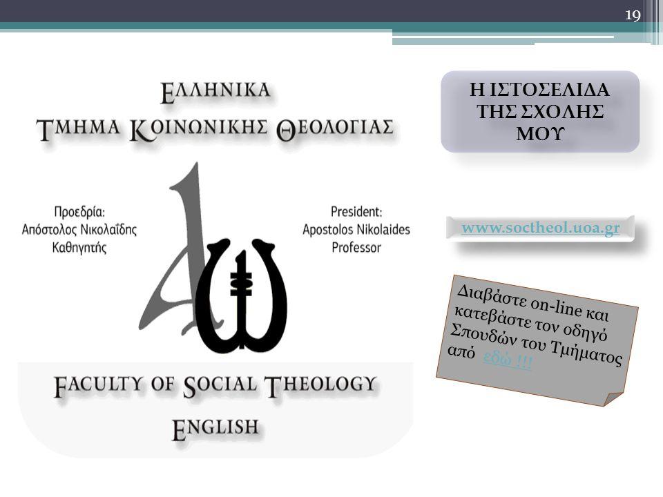 19 Η ΙΣΤΟΣΕΛΙΔΑ ΤΗΣ ΣΧΟΛΗΣ ΜΟΥ Η ΙΣΤΟΣΕΛΙΔΑ ΤΗΣ ΣΧΟΛΗΣ ΜΟΥ www.soctheol.uoa.gr Διαβάστε on-line και κατεβάστε τον οδηγό Σπουδών του Τμήματος από εδώ !