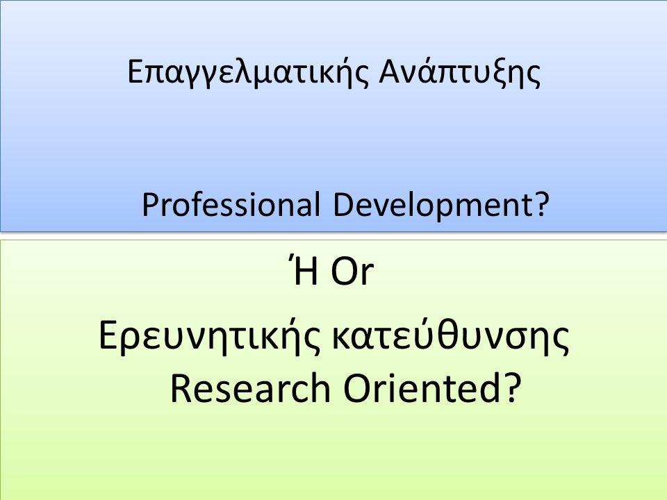 Ή Or Ερευνητικής κατεύθυνσης Research Oriented? Ή Or Ερευνητικής κατεύθυνσης Research Oriented? Επαγγελματικής Ανάπτυξης Professional Development? Επα