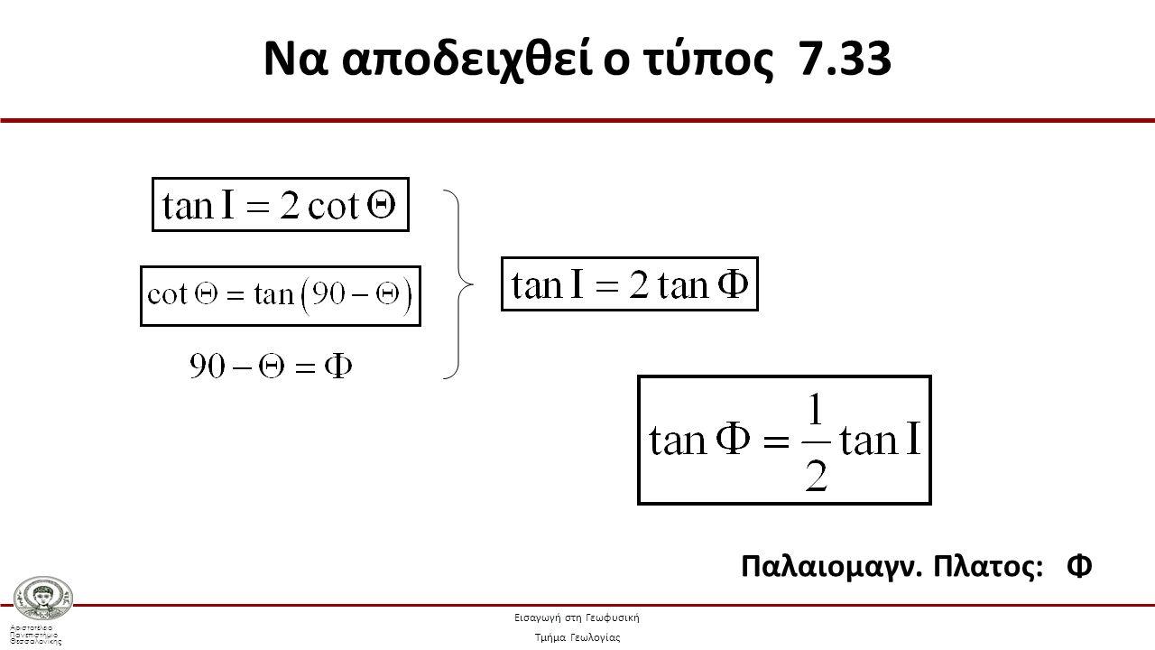 Αριστοτέλειο Πανεπιστήμιο Θεσσαλονίκης Εισαγωγή στη Γεωφυσική Τμήμα Γεωλογίας Παλαιομαγν. Πλατος: Φ Να αποδειχθεί ο τύπος 7.33