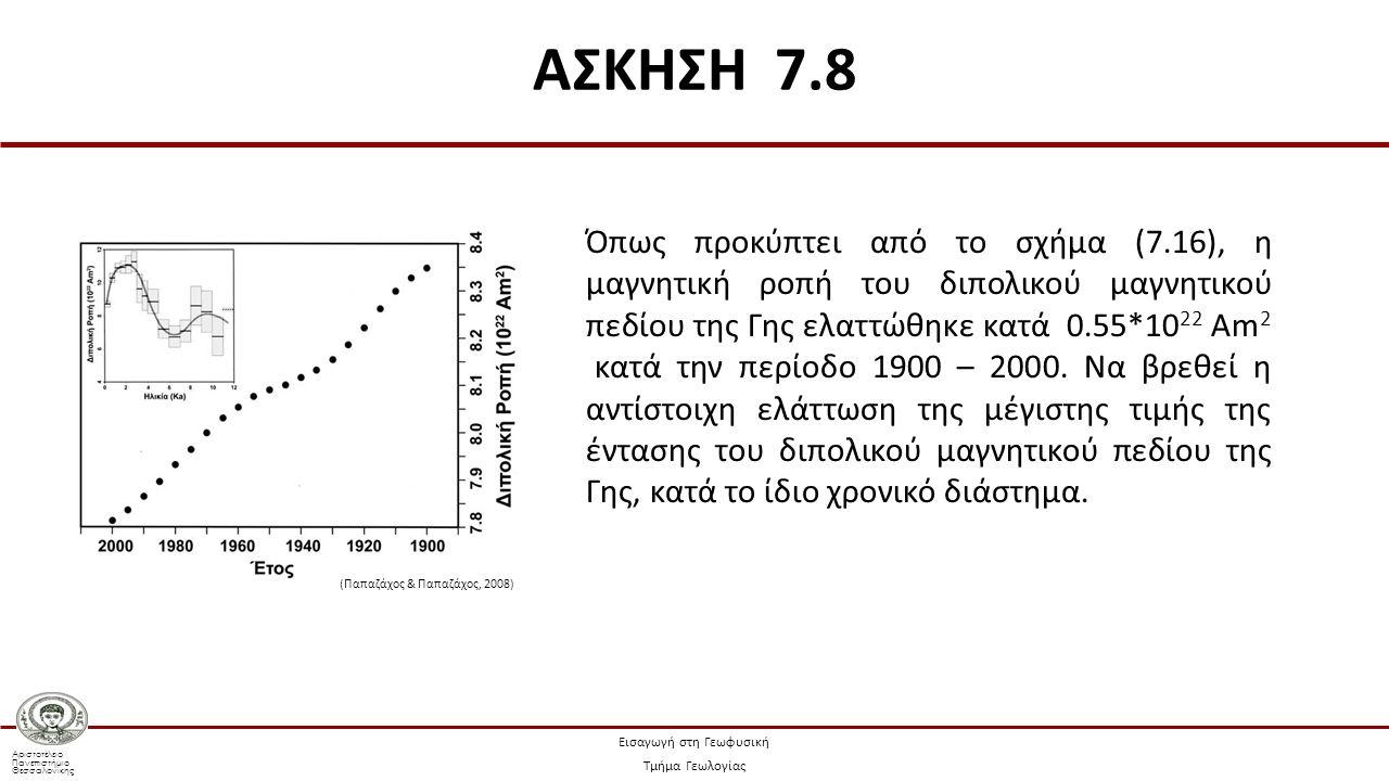 Αριστοτέλειο Πανεπιστήμιο Θεσσαλονίκης Εισαγωγή στη Γεωφυσική Τμήμα Γεωλογίας Όπως προκύπτει από το σχήμα (7.16), η μαγνητική ροπή του διπολικού μαγνητικού πεδίου της Γης ελαττώθηκε κατά 0.55*10 22 Am 2 κατά την περίοδο 1900 – 2000.
