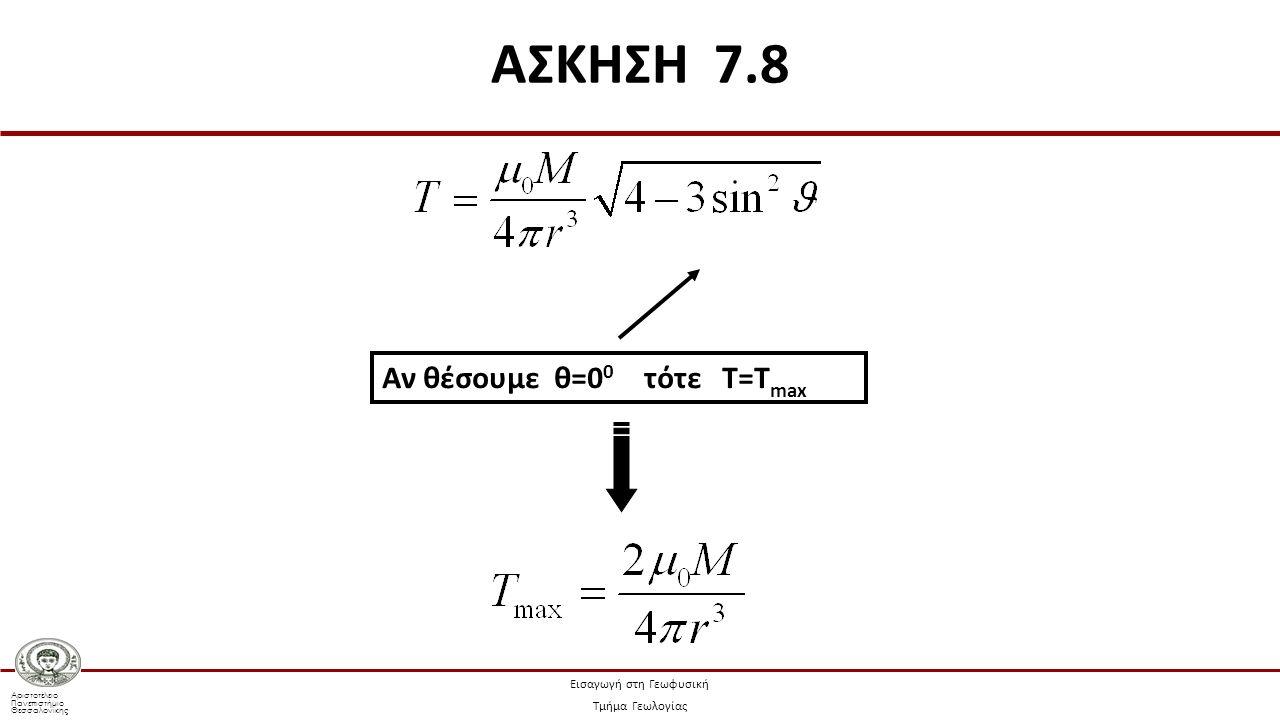Αριστοτέλειο Πανεπιστήμιο Θεσσαλονίκης Εισαγωγή στη Γεωφυσική Τμήμα Γεωλογίας Αν θέσουμε θ=0 0 τότε Τ=Τ max ΑΣΚΗΣΗ 7.8