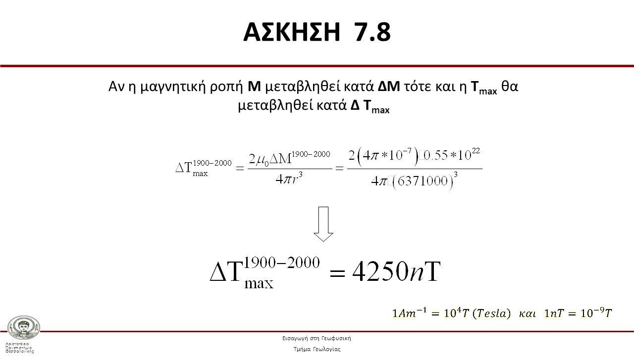 Αριστοτέλειο Πανεπιστήμιο Θεσσαλονίκης Εισαγωγή στη Γεωφυσική Τμήμα Γεωλογίας Αν η μαγνητική ροπή Μ μεταβληθεί κατά ΔΜ τότε και η Τ max θα μεταβληθεί κατά Δ Τ max ΑΣΚΗΣΗ 7.8