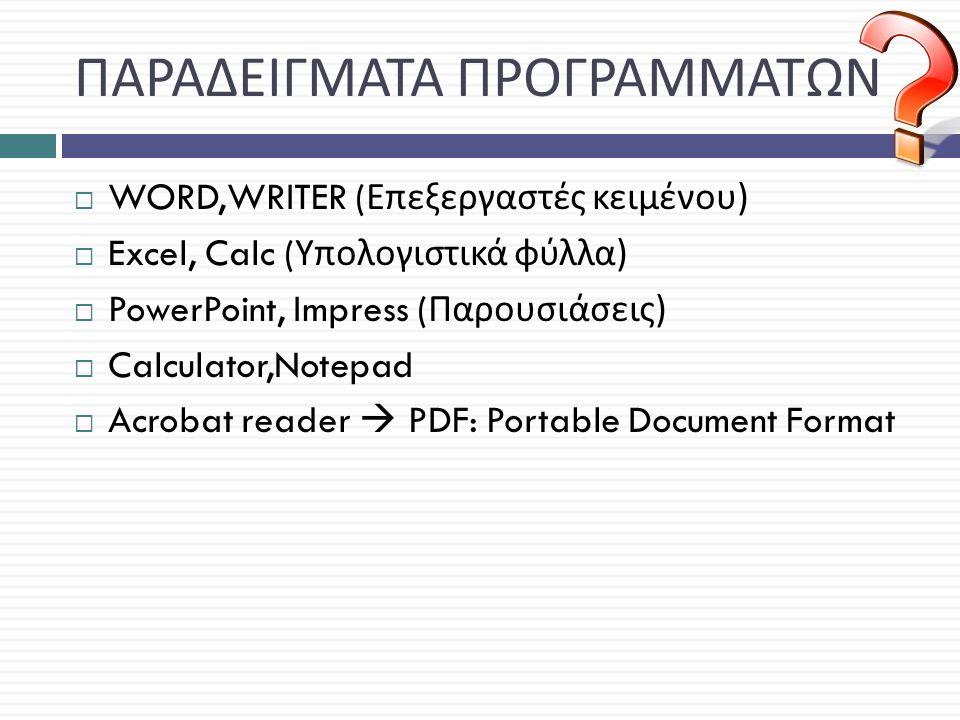 ΠΑΡΑΔΕΙΓΜΑΤΑ ΠΡΟΓΡΑΜΜΑΤΩΝ  WORD,WRITER ( Επεξεργαστές κειμένου )  Excel, Calc ( Υπολογιστικά φύλλα )  PowerPoint, Impress ( Παρουσιάσεις )  Calculator,Notepad  Acrobat reader  PDF: Portable Document Format