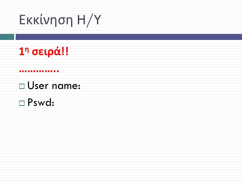 Εκκίνηση H/Y 1 η σειρά !! …………..  User name:  Pswd: