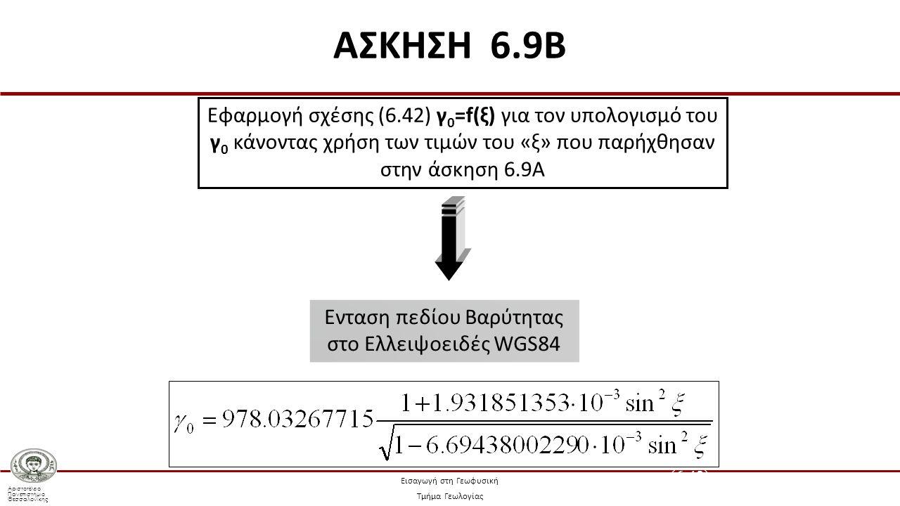 Αριστοτέλειο Πανεπιστήμιο Θεσσαλονίκης Εισαγωγή στη Γεωφυσική Τμήμα Γεωλογίας Ενταση πεδίου Βαρύτητας στο Ελλειψοειδές WGS84 Εφαρμογή σχέσης (6.42) γ 0 =f(ξ) για τον υπολογισμό του γ 0 κάνοντας χρήση των τιμών του «ξ» που παρήχθησαν στην άσκηση 6.9Α (6.42) ΑΣΚΗΣΗ 6.9B