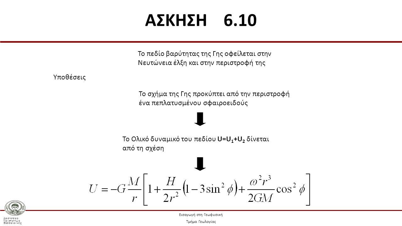 Αριστοτέλειο Πανεπιστήμιο Θεσσαλονίκης Εισαγωγή στη Γεωφυσική Τμήμα Γεωλογίας Το πεδίο βαρύτητας της Γης οφείλεται στην Νευτώνεια έλξη και στην περιστροφή της Υποθέσεις Το σχήμα της Γης προκύπτει από την περιστροφή ένα πεπλατυσμένου σφαιροειδούς Το Ολικό δυναμικό του πεδίου U=U 1 +U 2 δίνεται από τη σχέση ΑΣΚΗΣΗ 6.10