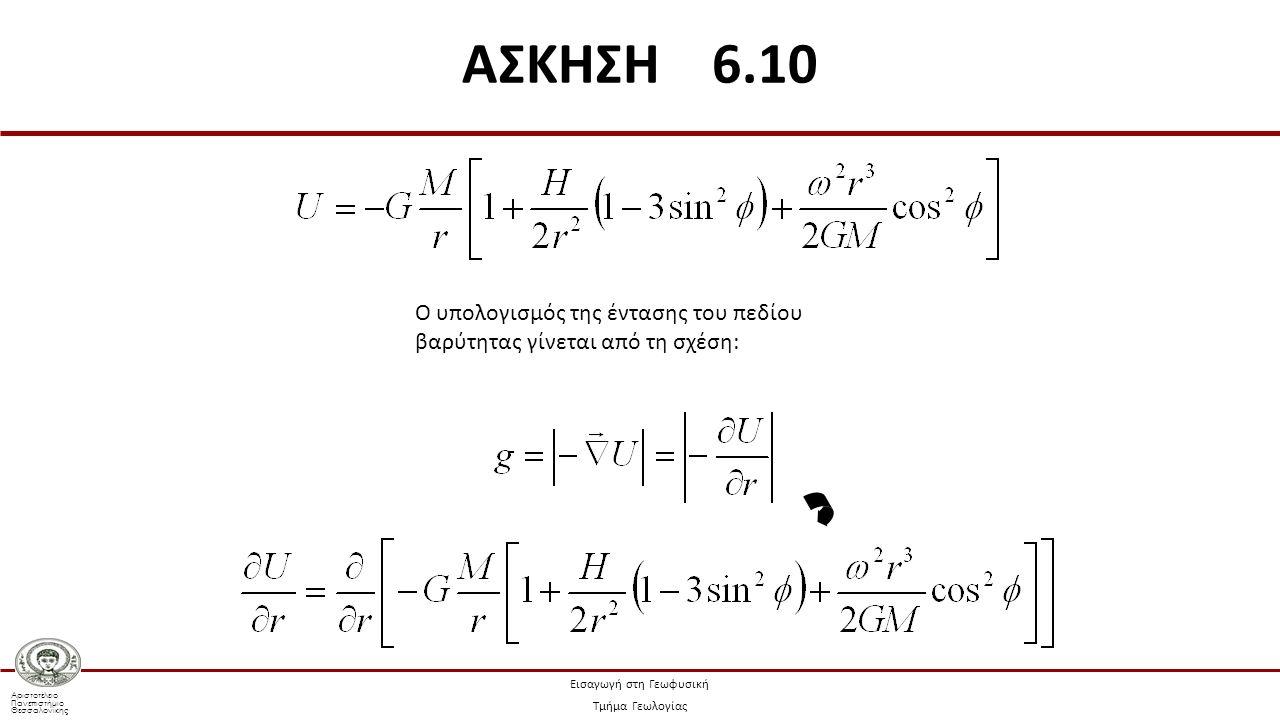 Αριστοτέλειο Πανεπιστήμιο Θεσσαλονίκης Εισαγωγή στη Γεωφυσική Τμήμα Γεωλογίας Ο υπολογισμός της έντασης του πεδίου βαρύτητας γίνεται από τη σχέση: ΑΣΚΗΣΗ 6.10