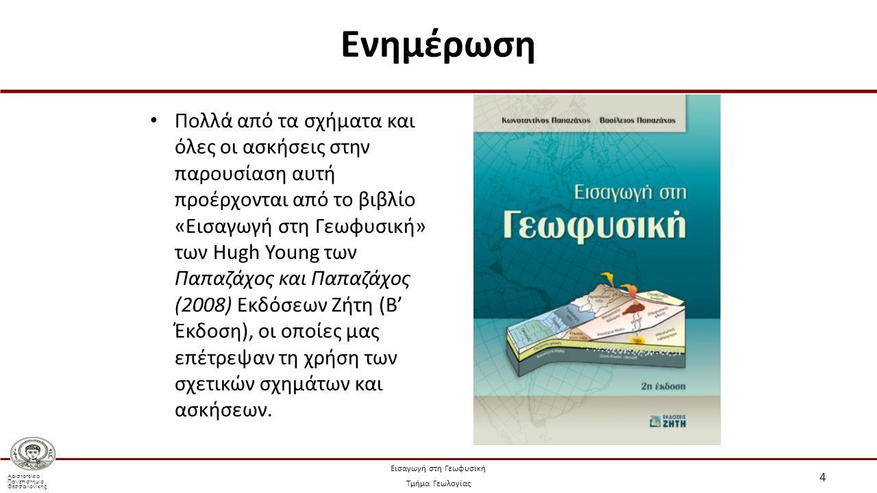 Αριστοτέλειο Πανεπιστήμιο Θεσσαλονίκης Εισαγωγή στη Γεωφυσική Τμήμα Γεωλογίας Πολλά από τα σχήματα και όλες οι ασκήσεις στην παρουσίαση αυτή προέρχονται από το βιβλίο «Εισαγωγή στη Γεωφυσική» των Hugh Young των Παπαζάχος και Παπαζάχος (2008) Εκδόσεων Ζήτη (Β' Έκδοση), οι οποίες μας επέτρεψαν τη χρήση των σχετικών σχημάτων και ασκήσεων.