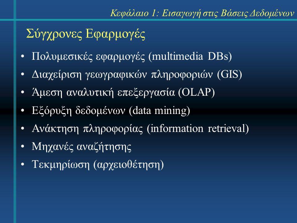 Κεφάλαιο 1: Εισαγωγή στις Βάσεις Δεδομένων Πολυμεσικές εφαρμογές (multimedia DBs) Διαχείριση γεωγραφικών πληροφοριών (GIS) Άμεση αναλυτική επεξεργασία (OLAP) Εξόρυξη δεδομένων (data mining) Ανάκτηση πληροφορίας (information retrieval) Μηχανές αναζήτησης Τεκμηρίωση (αρχειοθέτηση) Σύγχρονες Εφαρμογές