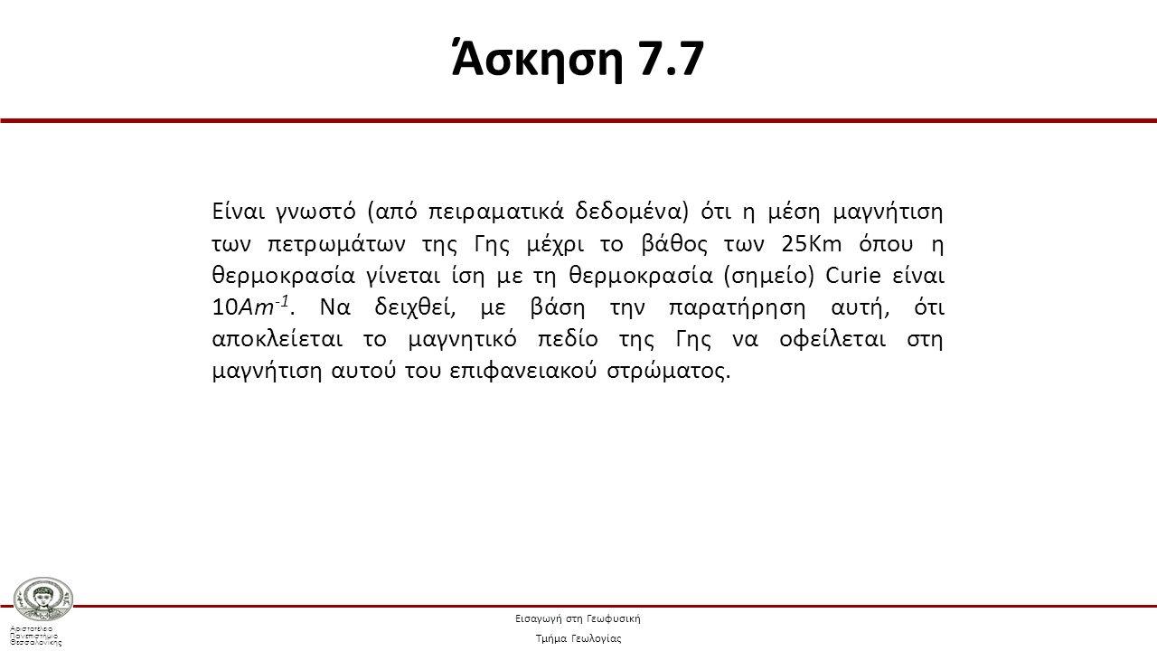 Αριστοτέλειο Πανεπιστήμιο Θεσσαλονίκης Εισαγωγή στη Γεωφυσική Τμήμα Γεωλογίας Γνωρίζοντας ότι η μέση μαγνήτιση του ανώτερου φλοιού, μέχρι το βάθος των 25Km είναι: μπορούμε να υπολογίσουμε τη συνολική μαγνητική ροπή, Μ, αυτού του σφαιρικού κελύφους της Γης με χρήση της Σχέσης (7.6): όπου V ο όγκος του σώματος Άσκηση 7.7