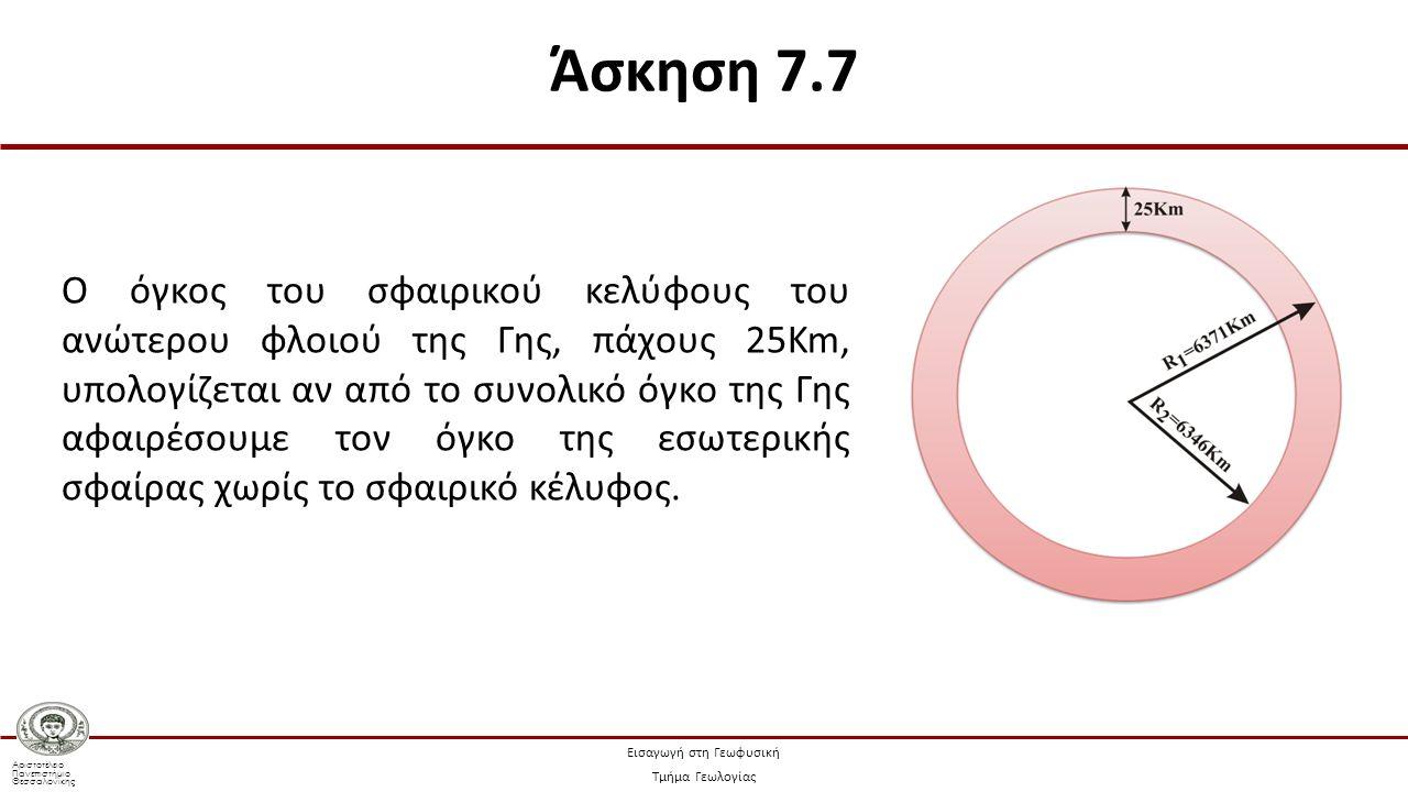 Αριστοτέλειο Πανεπιστήμιο Θεσσαλονίκης Εισαγωγή στη Γεωφυσική Τμήμα Γεωλογίας Ο όγκος της σφαίρας δίνεται από τη Σχέση: όπου R η ακτίνα της σφαίρας Άσκηση 7.7