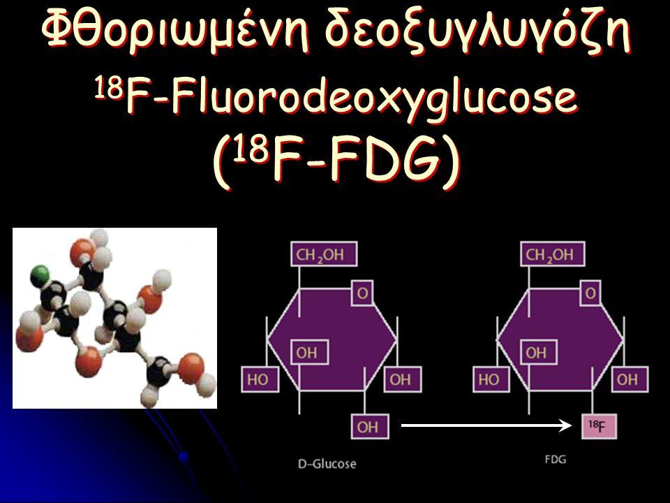 Φθοριωμένη δεοξυγλυγόζη 18 F-Fluorodeoxyglucose ( 18 F-FDG) Φθοριωμένη δεοξυγλυγόζη 18 F-Fluorodeoxyglucose ( 18 F-FDG)