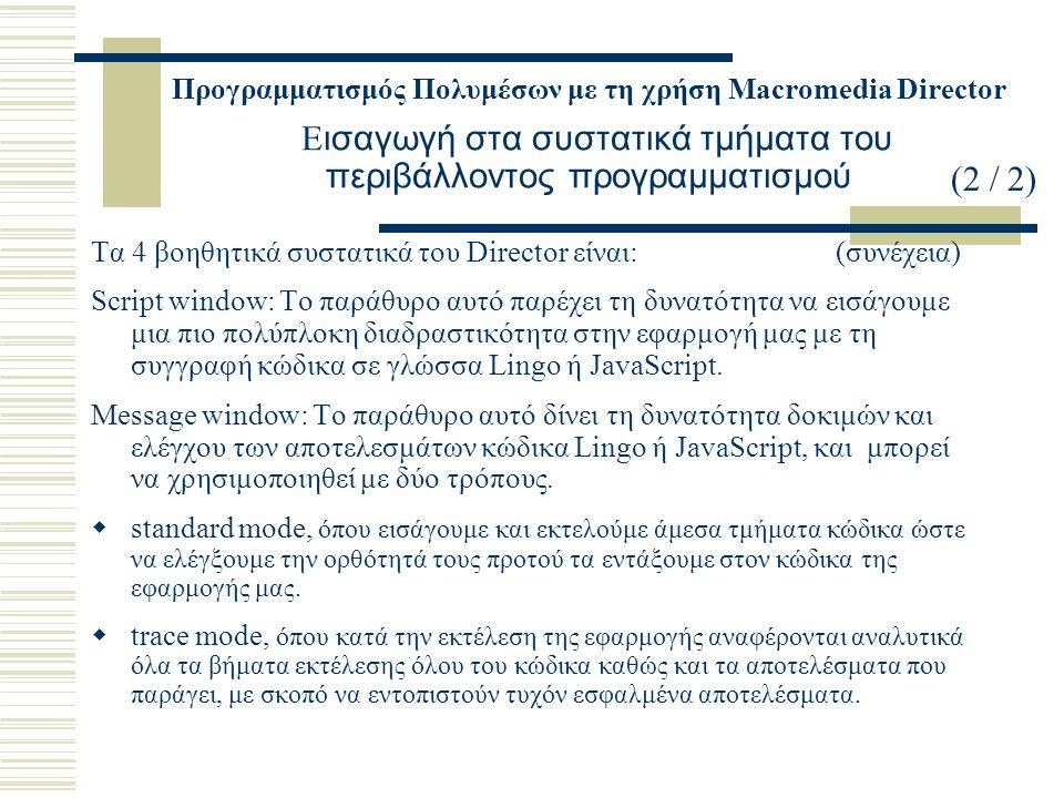 Προγραμματισμός Πολυμέσων με τη χρήση Macromedia Director Ε ισαγωγή στα συστατικά τμήματα του περιβάλλοντος προγραμματισμού Τα 4 βοηθητικά συστατικά τ
