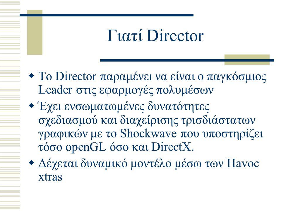 Γιατί Director  Το Director παραμένει να είναι ο παγκόσμιος Leader στις εφαρμογές πολυμέσων  Έχει ενσωματωμένες δυνατότητες σχεδιασμού και διαχείρισης τρισδιάστατων γραφικών με το Shockwave που υποστηρίζει τόσο openGL όσο και DirectX.