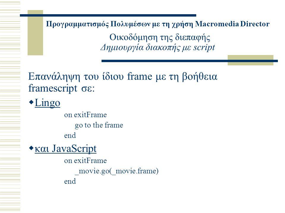 Προγραμματισμός Πολυμέσων με τη χρήση Macromedia Director Οικοδόμηση της διεπαφής Δημιουργία διακοπής με script Επανάληψη του ίδιου frame με τη βοήθεια framescript σε:  Lingo on exitFrame go to the frame end  και JavaScript on exitFrame _movie.go(_movie.frame) end