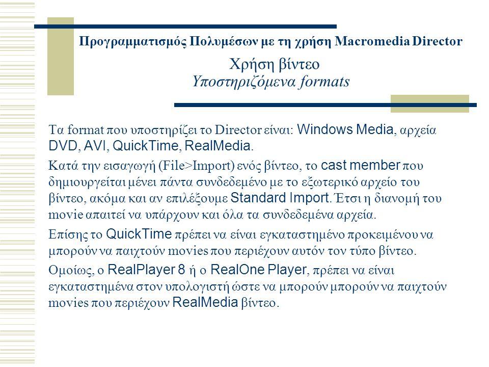Προγραμματισμός Πολυμέσων με τη χρήση Macromedia Director Χρήση βίντεο Υποστηριζόμενα formats Τα format που υποστηρίζει το Director είναι: Windows Media, αρχεία DVD, AVI, QuickTime, RealMedia.